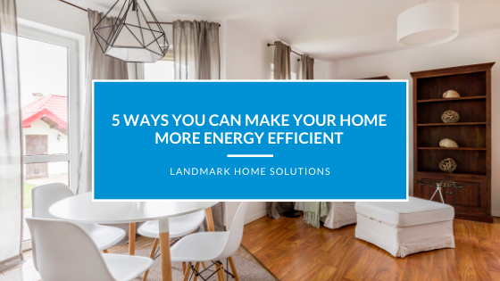 5 Ways You Can Make Your Home More Energy Efficient