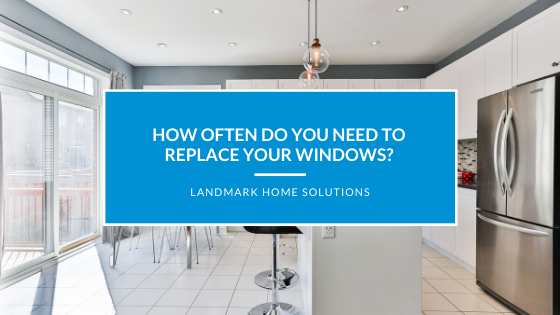 How Often Do You Need to Replace Your Windows?