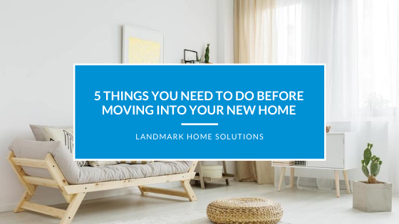 5 Things You Need to do Before Moving into Your New Home